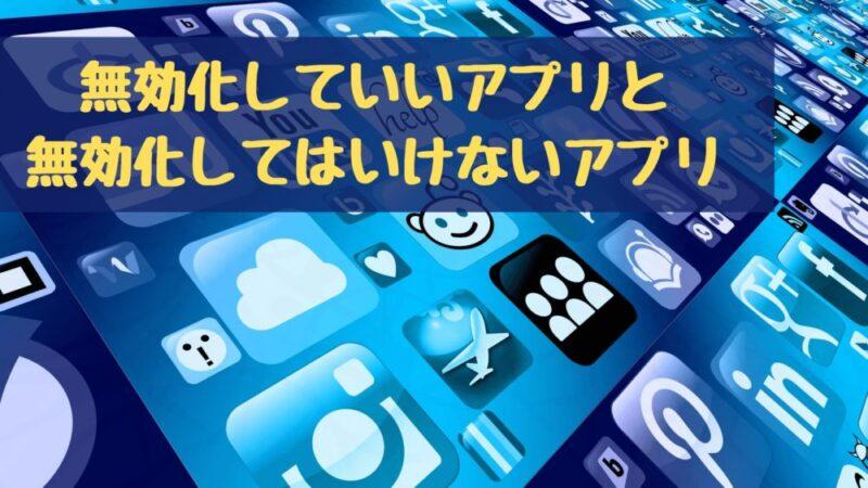 【これだけは無効化するな!】無効化していいアプリと無効化してはいけないアプリ