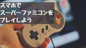 スマホでスーパーファミコンをプレイしよう!