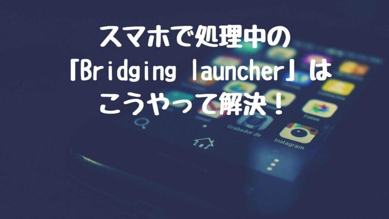スマホで処理中のBridging launcherはこうやって解決!