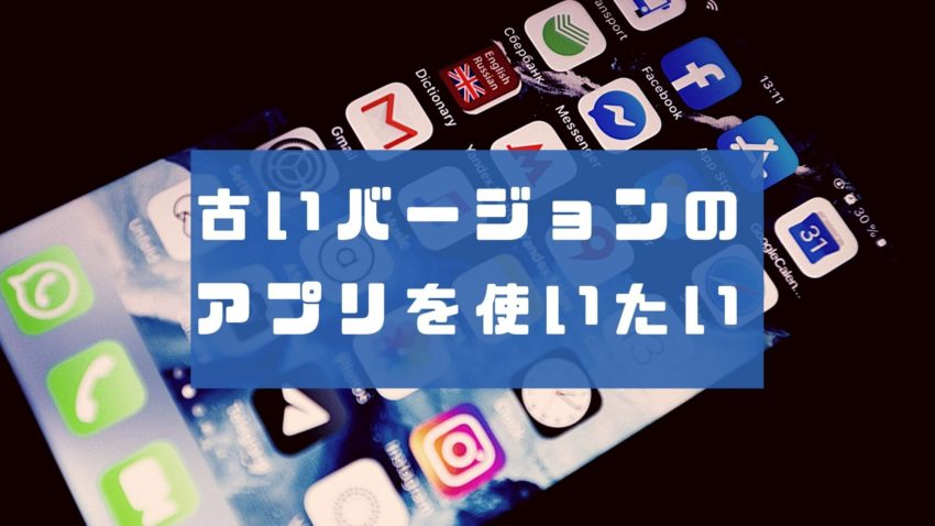 古いバージョンのアプリを使いたい