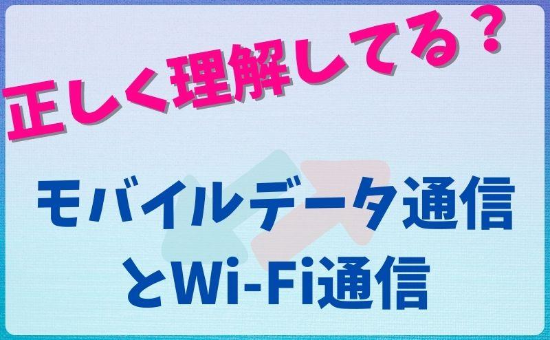 正しく理解してる?|モバイルデータ通信とWi-Fi通信の違いについて