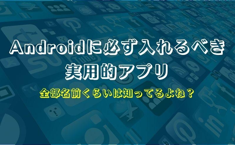 全部知ってるよね?Androidに必ず入れるべき実用的アプリまとめ